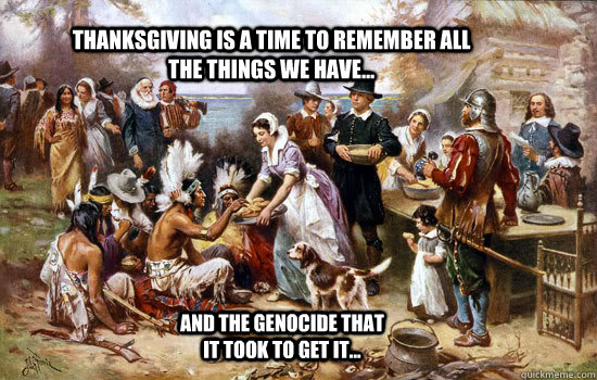 Thanksgiving is a time to remember all the things we have... and the genocide that it took to get it...