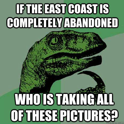 if the east coast is completely abandoned who is taking all of these pictures? - if the east coast is completely abandoned who is taking all of these pictures?  Misc