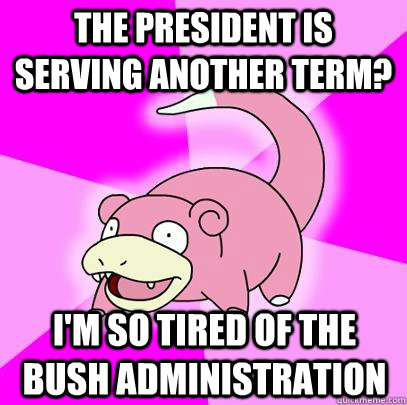 The President is serving another term? I'm so tired of the bush administration - The President is serving another term? I'm so tired of the bush administration  Slowpoke