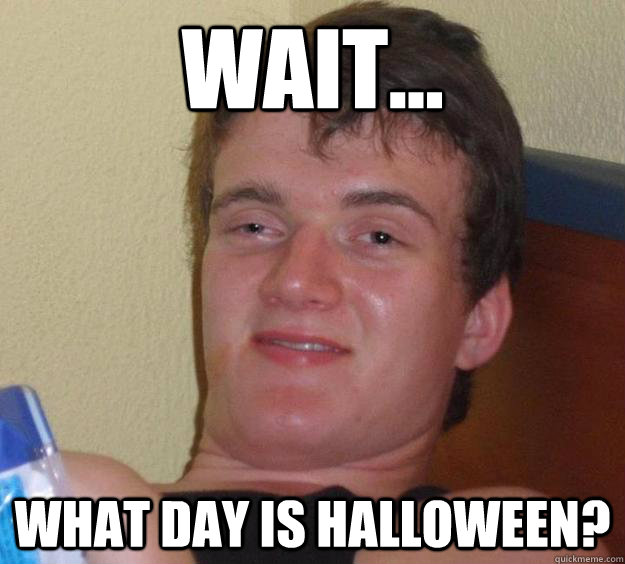 Wait... What day is Halloween?  10 Guy