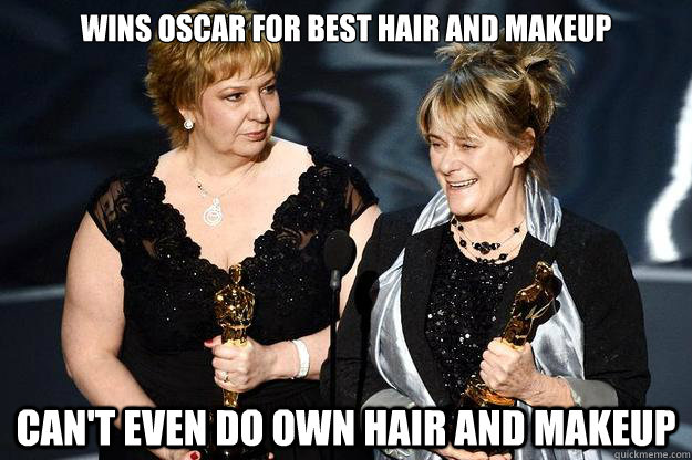 Wins oscar for best hair and makeup can't even do own hair and makeup - Wins oscar for best hair and makeup can't even do own hair and makeup  Misc
