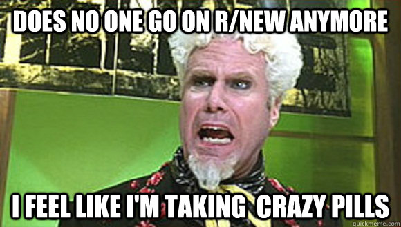 Does no one go on r/new anymore I feel like i'm taking  crazy pills - Does no one go on r/new anymore I feel like i'm taking  crazy pills  Angry mugatu