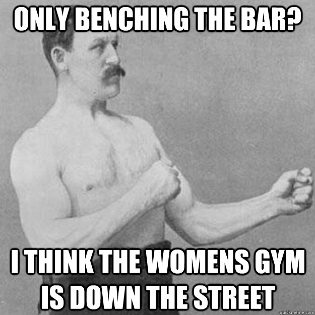 only benching the bar? i think the womens gym is down the street - only benching the bar? i think the womens gym is down the street  overly manly man