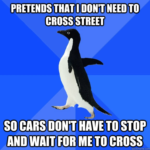 pretends that i don't need to cross street so cars don't have to stop and wait for me to cross - pretends that i don't need to cross street so cars don't have to stop and wait for me to cross  Socially Awkward Penguin