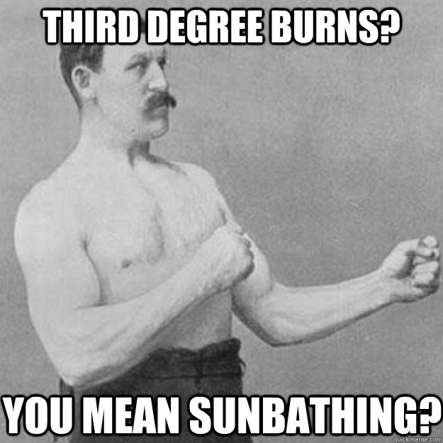 third degree burns? you mean sunbathing? - third degree burns? you mean sunbathing?  overly manly man