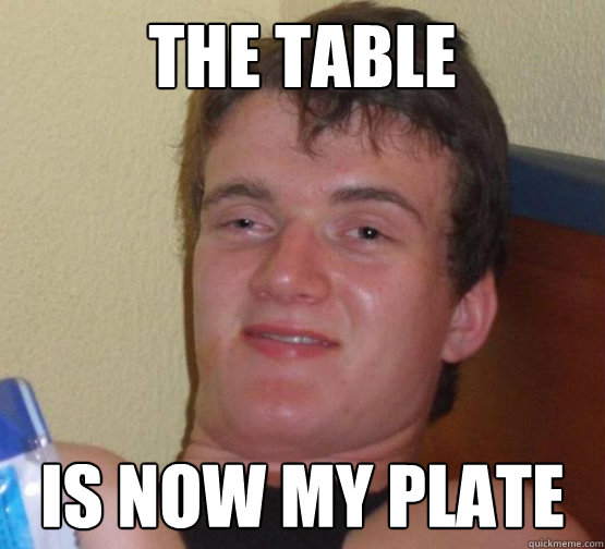 The Table is now my plate