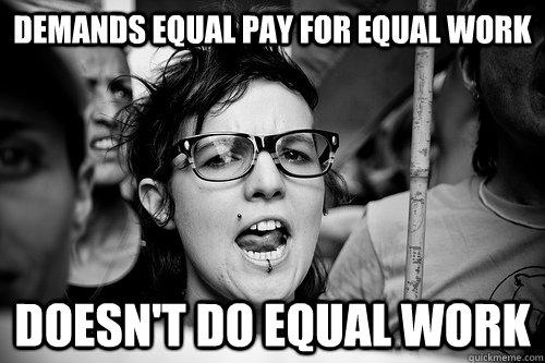 demands equal pay for equal work doesn't do equal work  Hypocrite Feminist