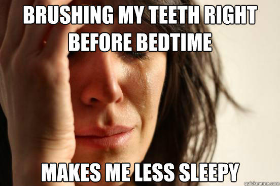 Brushing my teeth right before bedtime makes me less sleepy - Brushing my teeth right before bedtime makes me less sleepy  First World Problems