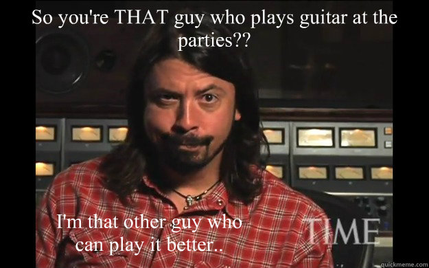 So you're THAT guy who plays guitar at the parties?? I'm that other guy who can play it better..