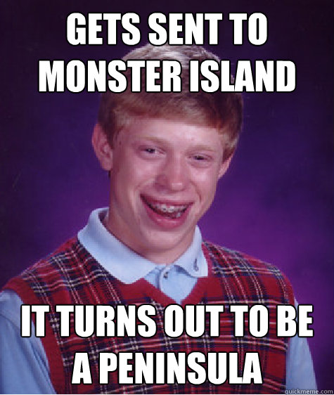 Gets sent to monster island It turns out to be a peninsula Caption 3 goes here - Gets sent to monster island It turns out to be a peninsula Caption 3 goes here  Bad Luck Brian