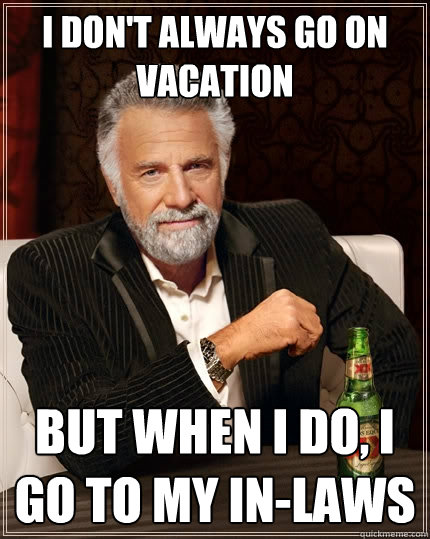 I don't always go on vacation but when I do, I go to my in-laws - I don't always go on vacation but when I do, I go to my in-laws  The Most Interesting Man In The World