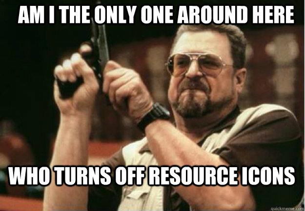 AM I THE ONLY ONE AROUND HERE who turns off resource icons