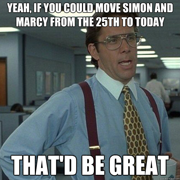 Yeah, if you could move Simon and Marcy from the 25th to today THAT'D BE GREAT - Yeah, if you could move Simon and Marcy from the 25th to today THAT'D BE GREAT  Misc
