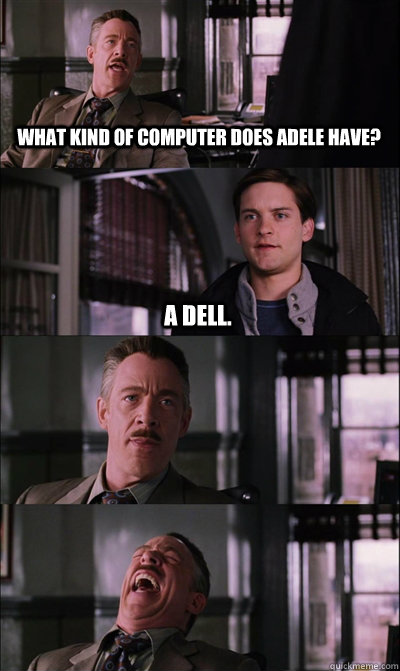 What kind of computer does Adele have? A Dell.   - What kind of computer does Adele have? A Dell.    JJ Jameson