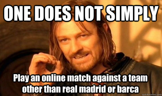 ONE DOES NOT SIMPLY Play an online match against a team other than real madrid or barca - ONE DOES NOT SIMPLY Play an online match against a team other than real madrid or barca  One Does Not Simply