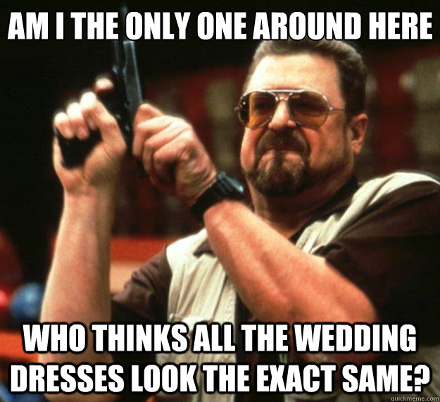 Am I the only one around here who thinks all the wedding dresses look the exact same? - Am I the only one around here who thinks all the wedding dresses look the exact same?  Big Lebowski