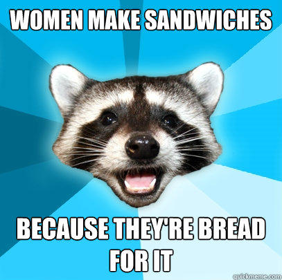 Women make sandwiches because they're bread for it  Lame Pun Coon