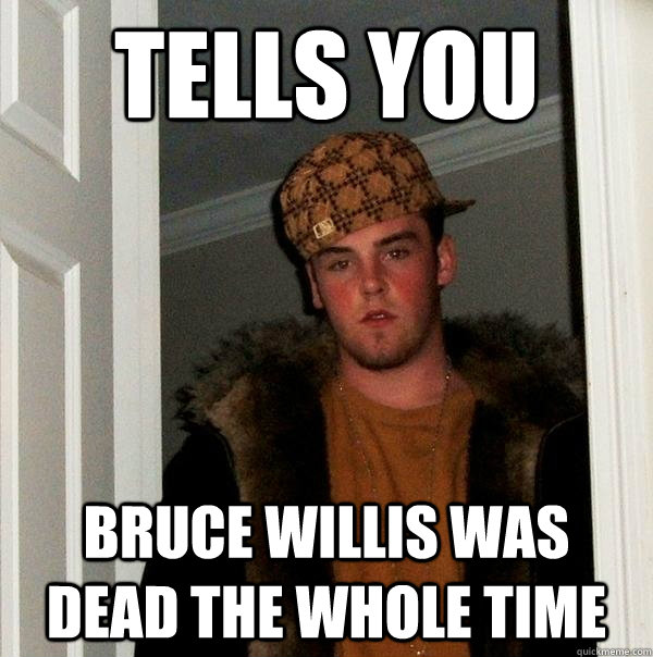 Tells you  Bruce willis was dead the whole time - Tells you  Bruce willis was dead the whole time  Scumbag Steve