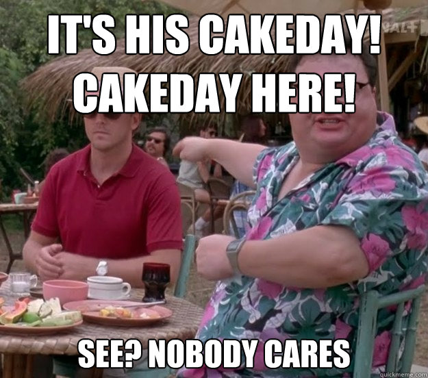 It's his Cakeday!  Cakeday here! See? nobody cares