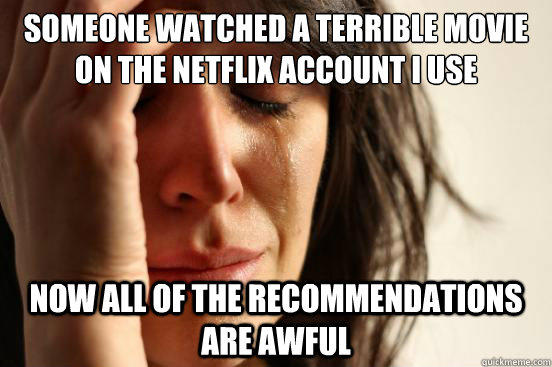 someone watched a terrible movie on the netflix account i use now all of the recommendations  are awful - someone watched a terrible movie on the netflix account i use now all of the recommendations  are awful  First World Problems
