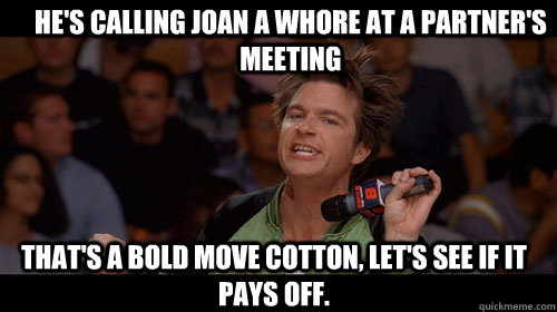 He's calling joan a whore at a partner's meeting that's a bold move cotton, let's see if it pays off.  - He's calling joan a whore at a partner's meeting that's a bold move cotton, let's see if it pays off.   Bold Move Cotton