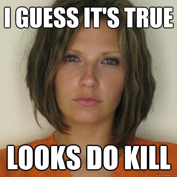I GUESS IT'S TRUE LOOKS DO KILL
