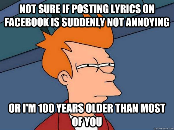 Not sure if posting lyrics on Facebook is suddenly not annoying Or I'm 100 years older than most of you - Not sure if posting lyrics on Facebook is suddenly not annoying Or I'm 100 years older than most of you  Futurama Fry