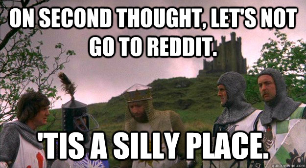 On second thought, let's not go to Reddit. 'tis a silly place. - On second thought, let's not go to Reddit. 'tis a silly place.  Monty Python tis a silly place