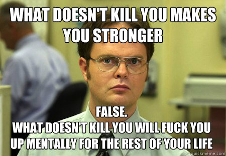 what doesn't kill you makes you stronger False.  What doesn't kill you will fuck you up mentally for the rest of your life  - what doesn't kill you makes you stronger False.  What doesn't kill you will fuck you up mentally for the rest of your life   Dwight