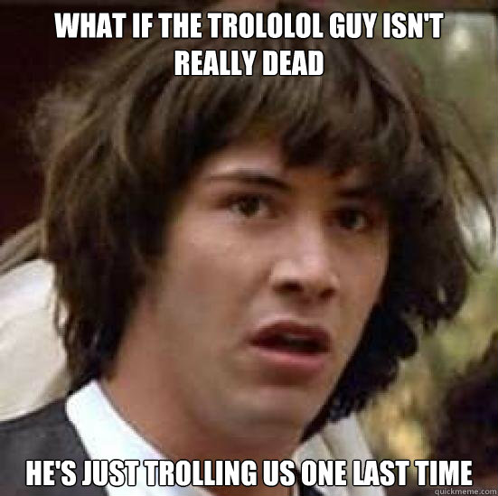 What if the Trololol guy isn't really dead he's just trolling us one last time - What if the Trololol guy isn't really dead he's just trolling us one last time  Trololol guy trolls us again