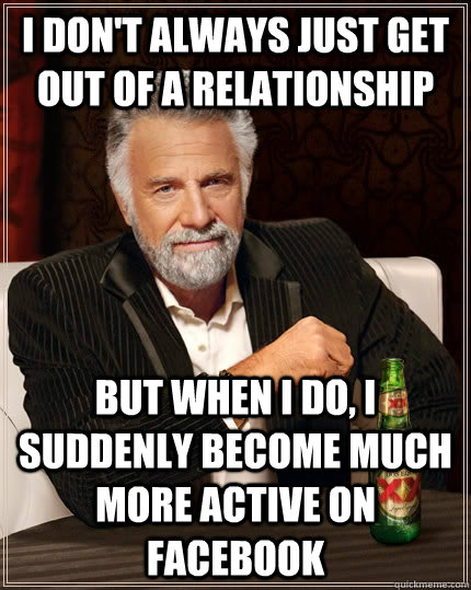 I don't always just get out of a relationship but when I do, I suddenly become much more active on Facebook - I don't always just get out of a relationship but when I do, I suddenly become much more active on Facebook  The Most Interesting Man In The World
