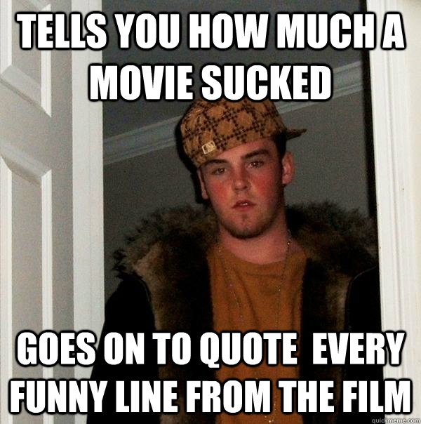 tells you how much a movie sucked goes on to quote  every funny line from the film - tells you how much a movie sucked goes on to quote  every funny line from the film  Scumbag Steve