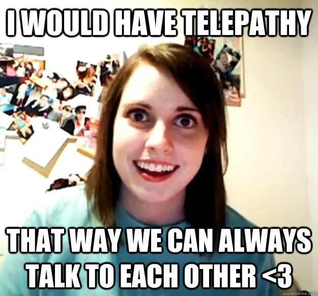 I would have telepathy that way we can always talk to each other <3 - I would have telepathy that way we can always talk to each other <3  Overly Attached Girlfriend