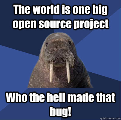 The world is one big open source project Who the hell made that bug! - The world is one big open source project Who the hell made that bug!  Web Developer Walrus