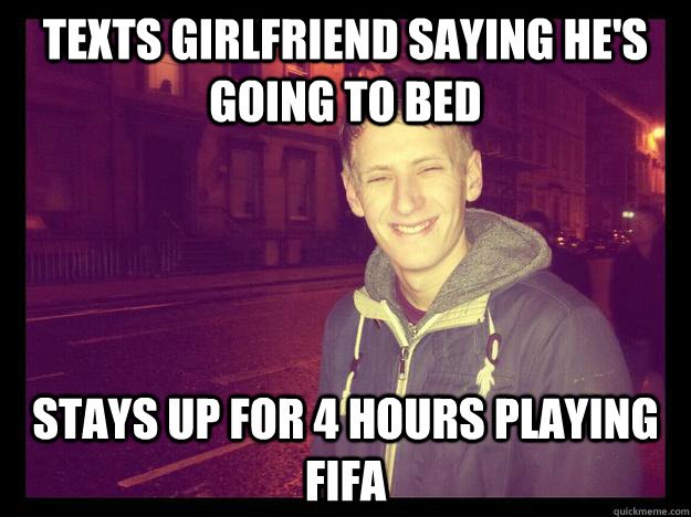 TEXTS GIRLFRIEND saying HE'S GOING TO BED STAYS UP FOR 4 HOURS PLAYING FIFA   bad boyfriend meme