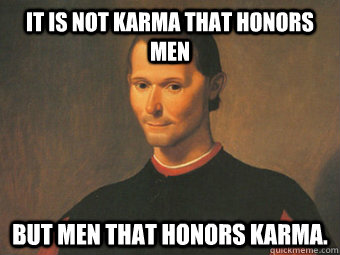 It is not karma that honors men but men that honors karma.
