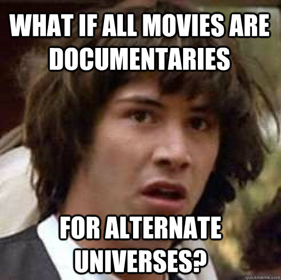 What if all movies are documentaries for alternate universes? - What if all movies are documentaries for alternate universes?  conspiracy keanu