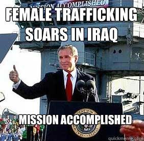 Female trafficking soars in iraq mission accomplished  Bush MISSION ACCOMPLISHED