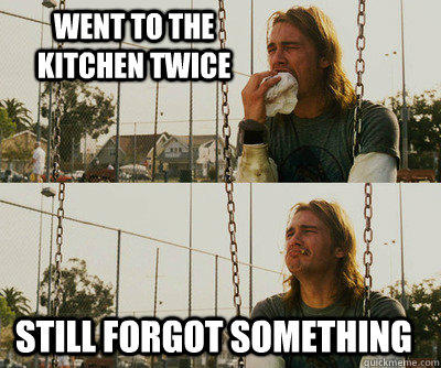 went to the kitchen twice still forgot something