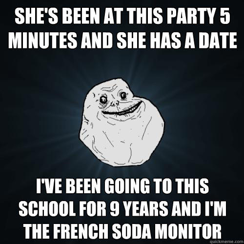 she's been at this party 5 minutes and she has a date i've been going to this school for 9 years and i'm the french soda monitor - she's been at this party 5 minutes and she has a date i've been going to this school for 9 years and i'm the french soda monitor  Forever Alone