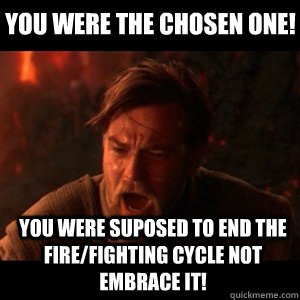 You were the chosen one! you were suposed to end the fire/fighting cycle not embrace it! - You were the chosen one! you were suposed to end the fire/fighting cycle not embrace it!  You were the chosen one