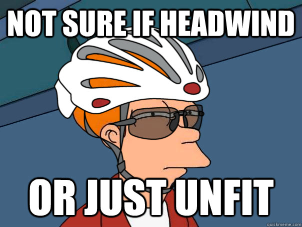 Not sure if headwind or just unfit