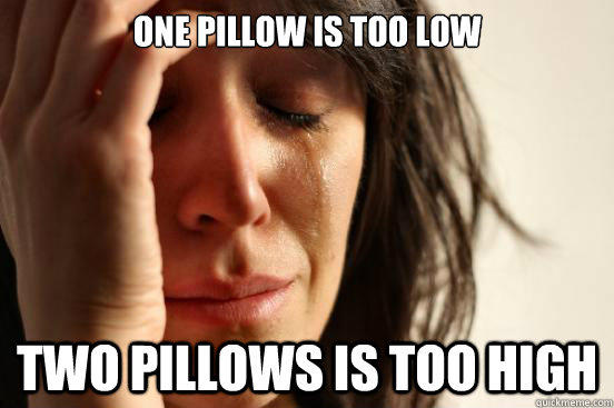One pillow is too low Two pillows is too high - One pillow is too low Two pillows is too high  First World Problems