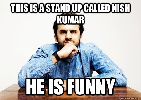 This is a stand up called Nish Kumar He is funny