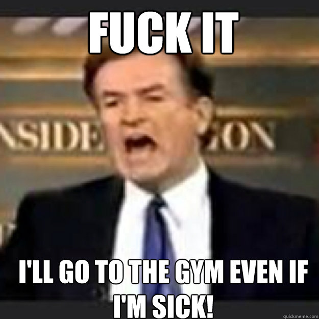 FUCK IT I'LL GO TO THE GYM EVEN IF I'M SICK!