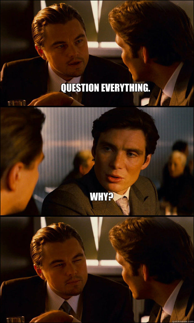 Question everything. Why?  - Question everything. Why?   Inception