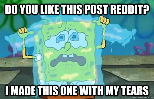 do you like this post reddit? I made this one with my tears  Sad Spongebob