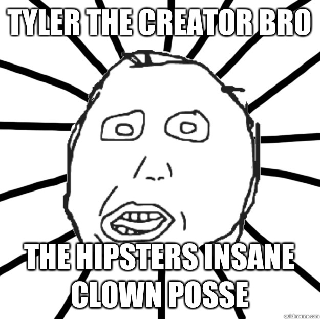 Tyler the creator bro The hipsters insane clown posse  Douchebag