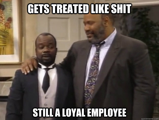 Gets treated like shit still a loyal employee