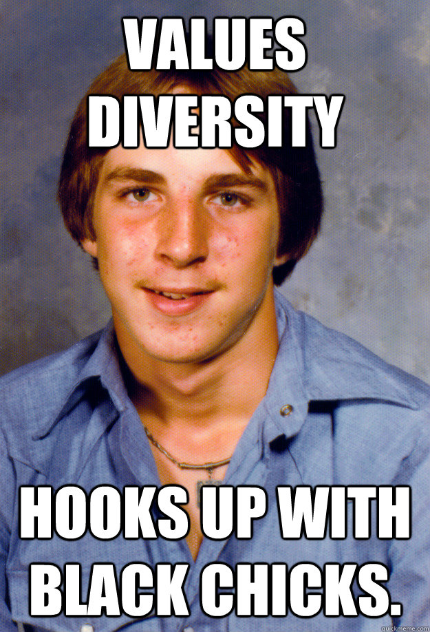 Values Diversity Hooks up with black chicks. - Values Diversity Hooks up with black chicks.  Old Economy Steven